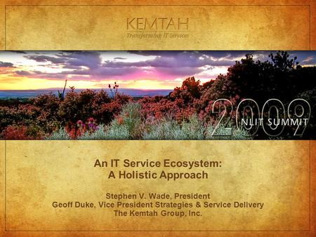 An IT Service Ecosystem: A Holistic Approach Stephen V. Wade, President Geoff Duke, Vice President Strategies & Service Delivery The Kemtah Group, Inc.