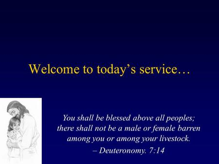 Welcome to todays service… You shall be blessed above all peoples; there shall not be a male or female barren among you or among your livestock. – Deuteronomy.