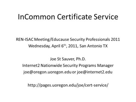 InCommon Certificate Service REN-ISAC Meeting/Educause Security Professionals 2011 Wednesday, April 6 th, 2011, San Antonio TX Joe St Sauver, Ph.D. Internet2.