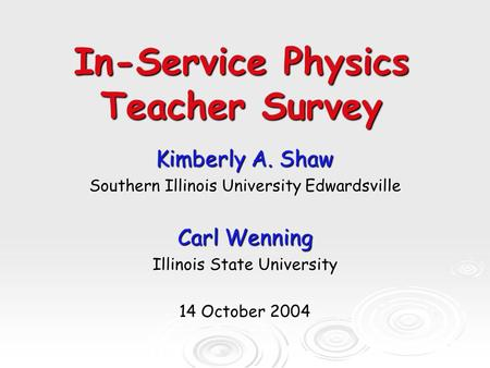In-Service Physics Teacher Survey Kimberly A. Shaw Southern Illinois University Edwardsville Carl Wenning Illinois State University 14 October 2004.