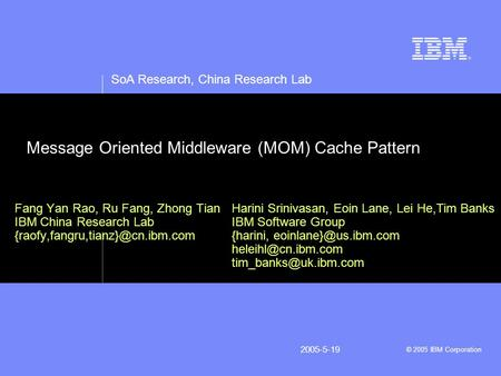 SoA Research, China Research Lab © 2005 IBM Corporation 2005-5-19 Message Oriented Middleware (MOM) Cache Pattern Fang Yan Rao, Ru Fang, Zhong Tian IBM.