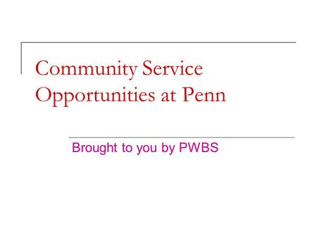 Community Service Opportunities at Penn Brought to you by PWBS.