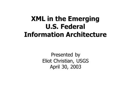 XML in the Emerging U.S. Federal Information Architecture Presented by Eliot Christian, USGS April 30, 2003.