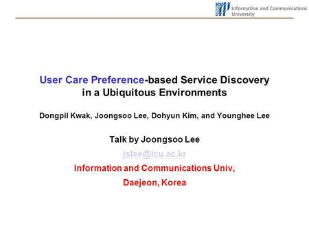 User Care Preference-based Service Discovery in a Ubiquitous Environments Dongpil Kwak, Joongsoo Lee, Dohyun Kim, and Younghee Lee Talk by Joongsoo Lee.