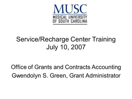 Service/Recharge Center Training July 10, 2007 Office of Grants and Contracts Accounting Gwendolyn S. Green, Grant Administrator.