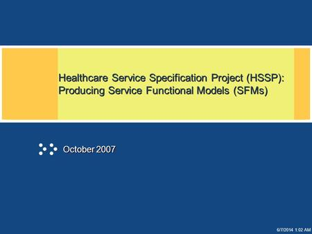 6/7/2014 1:02 AM Healthcare Service Specification Project (HSSP): Producing Service Functional Models (SFMs) October 2007.