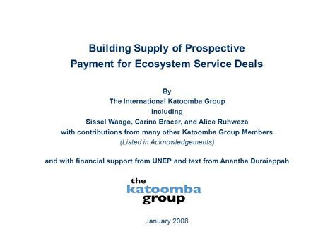 January 2008 Building Supply of Prospective Payment for Ecosystem Service Deals By The International Katoomba Group including Sissel Waage, Carina Bracer,