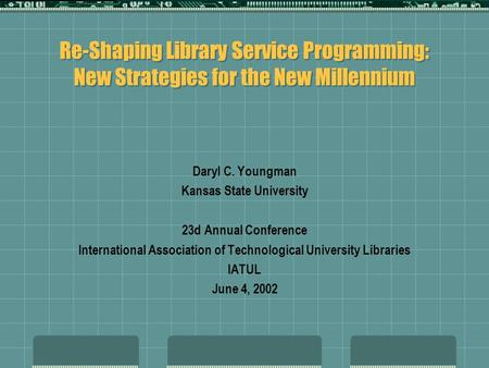 Re-Shaping Library Service Programming: New Strategies for the New Millennium Daryl C. Youngman Kansas State University 23d Annual Conference International.