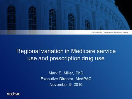 Regional variation in Medicare service use and prescription drug use Mark E. Miller, PhD Executive Director, MedPAC November 9, 2010.