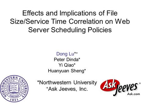 Effects and Implications of File Size/Service Time Correlation on Web Server Scheduling Policies Dong Lu* + Peter Dinda* Yi Qiao* Huanyuan Sheng* *Northwestern.