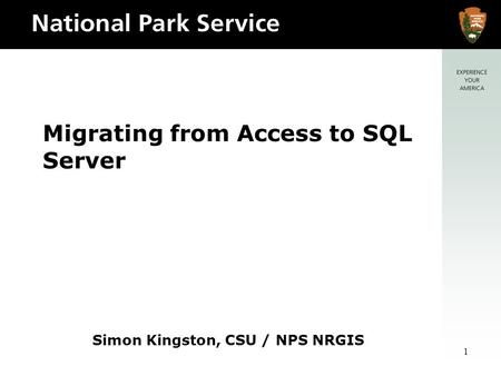 1 Migrating from Access to SQL Server Simon Kingston, CSU / NPS NRGIS.