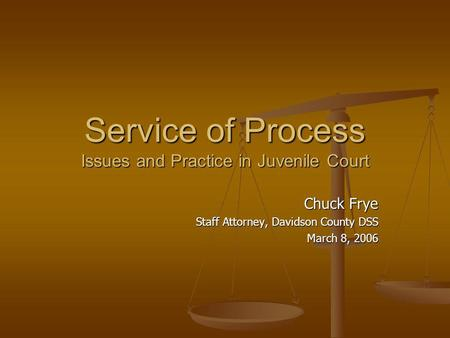 Service of Process Issues and Practice in Juvenile Court Chuck Frye Staff Attorney, Davidson County DSS March 8, 2006.