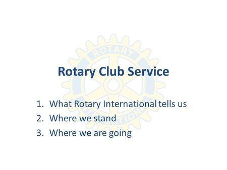 Rotary Club Service 1.What Rotary International tells us 2.Where we stand 3.Where we are going.