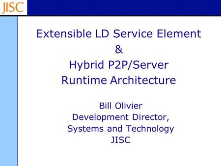 Extensible LD Service Element & Hybrid P2P/Server Runtime Architecture Bill Olivier Development Director, Systems and Technology JISC.