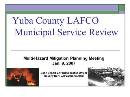 Yuba County LAFCO Municipal Service Review Multi-Hazard Mitigation Planning Meeting Jan. 9, 2007 John Benoit, LAFCO Executive Officer Beverly Burr, LAFCO.