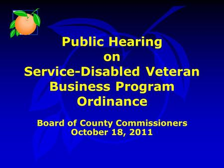Public Hearing on Service-Disabled Veteran Business Program Ordinance Board of County Commissioners October 18, 2011.