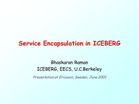 Service Encapsulation in ICEBERG Bhaskaran Raman ICEBERG, EECS, U.C.Berkeley Presentation at Ericsson, Sweden, June 2001.