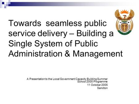 Towards seamless public service delivery – Building a Single System of Public Administration & Management A Presentation to the Local Government Capacity.