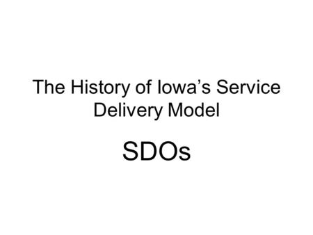 The History of Iowas Service Delivery Model SDOs.