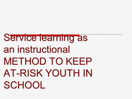 Service learning as an instructional METHOD TO KEEP AT-RISK YOUTH IN SCHOOL.