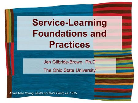 Service-Learning Foundations and Practices Annie Mae Young, Quilts of Gees Bend, ca. 1975 Jen Gilbride-Brown, Ph.D The Ohio State University.