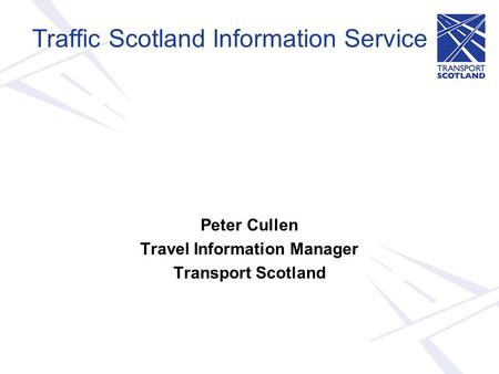 Traffic Scotland Information Service Peter Cullen Travel Information Manager Transport Scotland.
