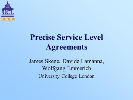 Precise Service Level Agreements James Skene, Davide Lamanna, Wolfgang Emmerich University College London.