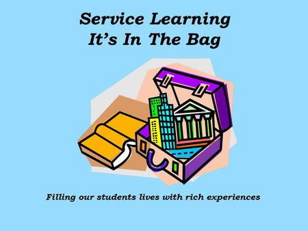 Service Learning Its In The Bag Filling our students lives with rich experiences.