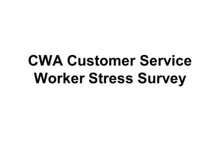 CWA Customer Service Worker Stress Survey. 254 members from several telecommunications and media locals completed the survey Survey questions targeted.