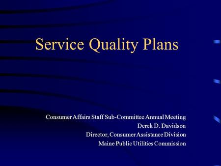 Service Quality Plans Consumer Affairs Staff Sub-Committee Annual Meeting Derek D. Davidson Director, Consumer Assistance Division Maine Public Utilities.