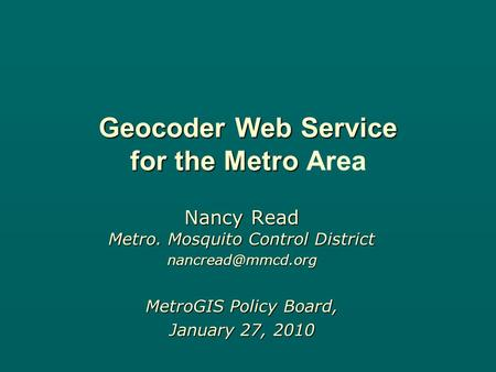 Geocoder Web Service for the Metro Geocoder Web Service for the Metro Area Nancy Read Metro. Mosquito Control District MetroGIS Policy.