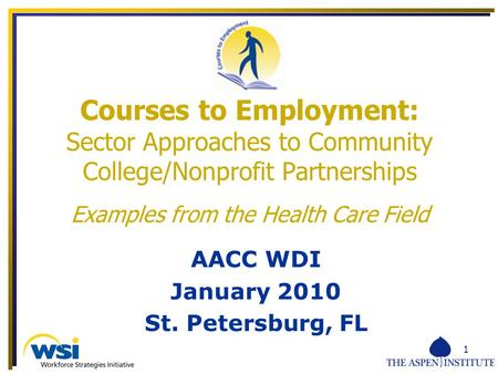 1 AACC WDI January 2010 St. Petersburg, FL Courses to Employment: Sector Approaches to Community College/Nonprofit Partnerships Examples from the Health.