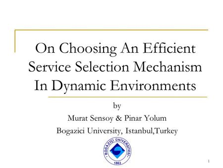 1 On Choosing An Efficient Service Selection Mechanism In Dynamic Environments by Murat Sensoy & Pinar Yolum Bogazici University, Istanbul,Turkey.