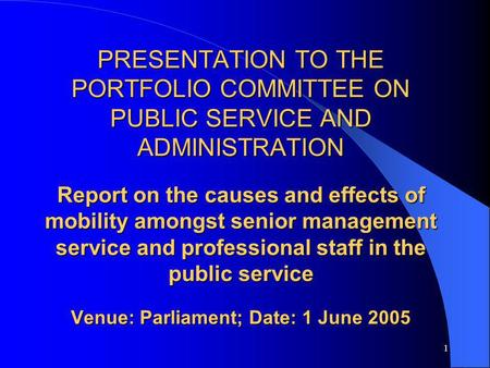 1 PRESENTATION TO THE PORTFOLIO COMMITTEE ON PUBLIC SERVICE AND ADMINISTRATION Report on the causes and effects of mobility amongst senior management service.