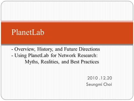 2010.12.20 Seungmi Choi PlanetLab - Overview, History, and Future Directions - Using PlanetLab for Network Research: Myths, Realities, and Best Practices.