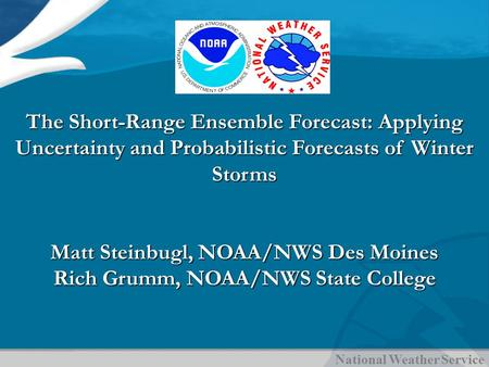 National Weather Service The Short-Range Ensemble Forecast: Applying Uncertainty and Probabilistic Forecasts of Winter Storms Matt Steinbugl, NOAA/NWS.