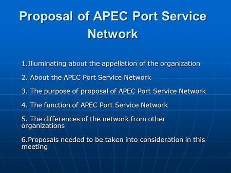 Proposal of APEC Port Service Network 1.Illuminating about the appellation of the organization 2. About the APEC Port Service Network 3. The purpose of.