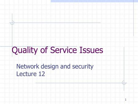 1 Quality of Service Issues Network design and security Lecture 12.