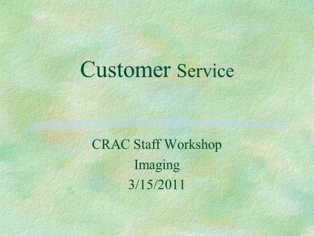 Customer Service CRAC Staff Workshop Imaging 3/15/2011.