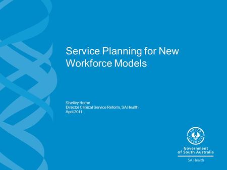 Service Planning for New Workforce Models Shelley Horne Director Clinical Service Reform, SA Health April 2011.