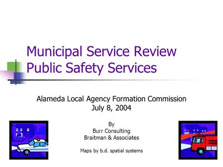Municipal Service Review Public Safety Services Alameda Local Agency Formation Commission July 8, 2004 By Burr Consulting Braitman & Associates Maps by.