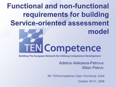 Functional and non-functional requirements for building Service-oriented assessment model Adelina Aleksieva-Petrova Milen Petrov 5th TENCompetence Open.
