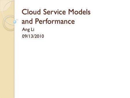 Cloud Service Models and Performance Ang Li 09/13/2010.
