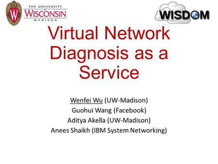 Virtual Network Diagnosis as a Service Wenfei Wu (UW-Madison) Guohui Wang (Facebook) Aditya Akella (UW-Madison) Anees Shaikh (IBM System Networking)
