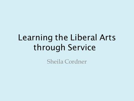 Learning the Liberal Arts through Service Sheila Cordner.