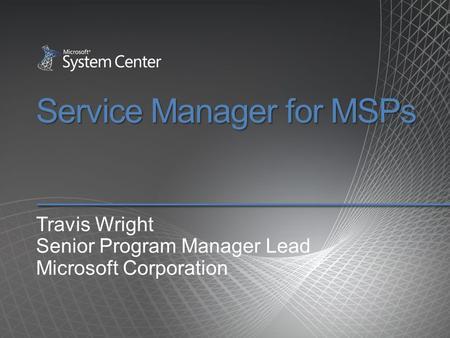 Service Manager for MSPs Travis Wright Senior Program Manager Lead Microsoft Corporation.