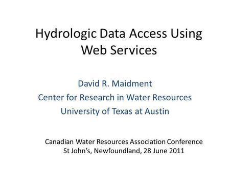 Hydrologic Data Access Using Web Services David R. Maidment Center for Research in Water Resources University of Texas at Austin Canadian Water Resources.