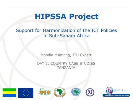International Telecommunication Union HIPSSA Project Support for Harmonization of the ICT Policies in Sub-Sahara Africa Mandla Msimang, ITU Expert DAY.