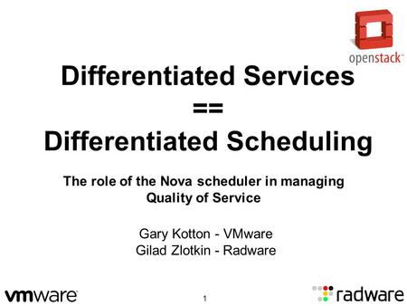 Differentiated Services == Differentiated Scheduling Gary Kotton - VMware Gilad Zlotkin - Radware The role of the Nova scheduler in managing Quality of.