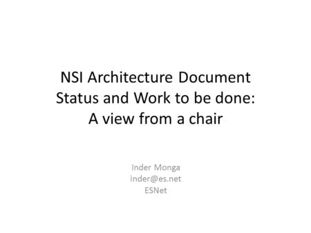 NSI Architecture Document Status and Work to be done: A view from a chair Inder Monga ESNet.